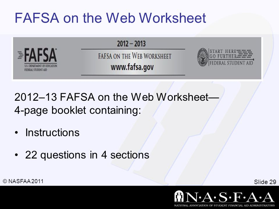 Slide 29 © NASFAA 2011 FAFSA on the Web Worksheet 2012–13 FAFSA on the Web Worksheet— 4-page booklet containing: Instructions 22 questions in 4 sectio