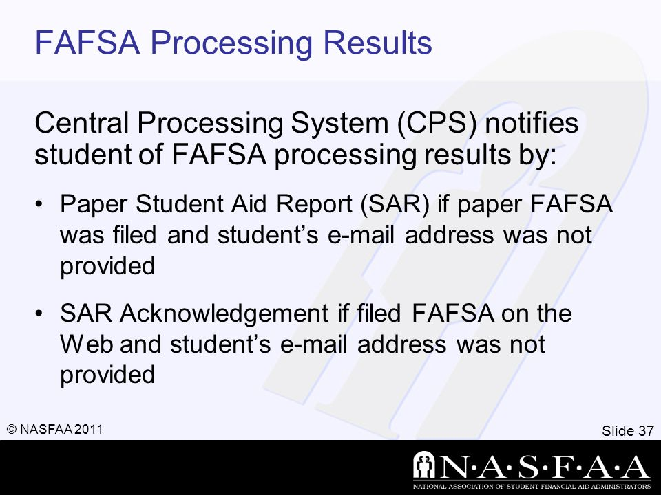 Slide 37 © NASFAA 2011 FAFSA Processing Results Central Processing System (CPS) notifies student of FAFSA processing results by: Paper Student Aid Rep