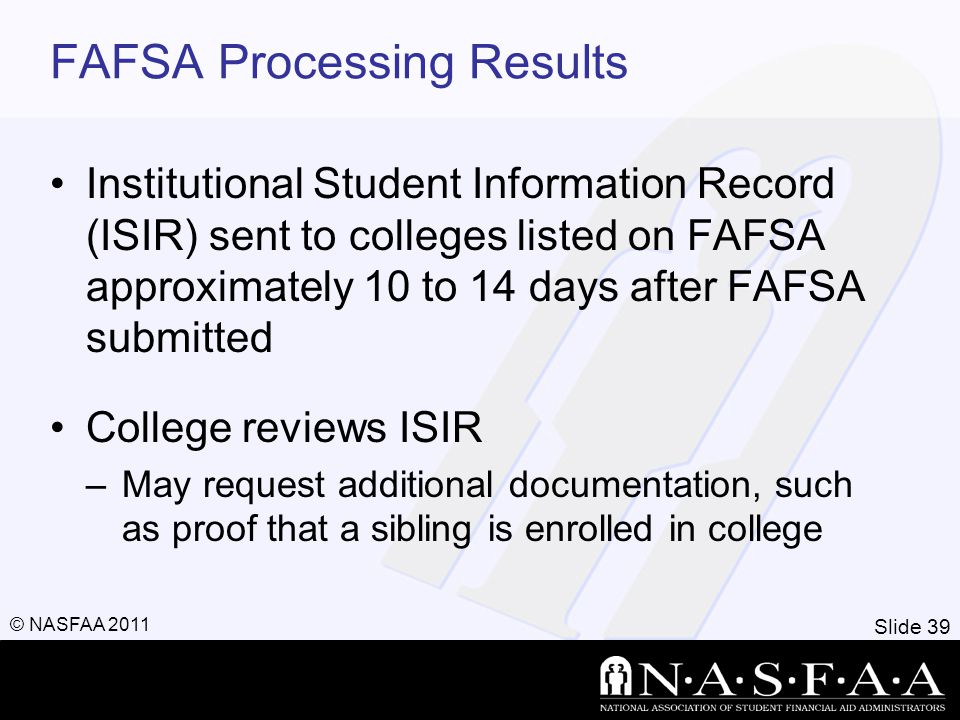 Slide 39 © NASFAA 2011 FAFSA Processing Results Institutional Student Information Record (ISIR) sent to colleges listed on FAFSA approximately 10 to 1