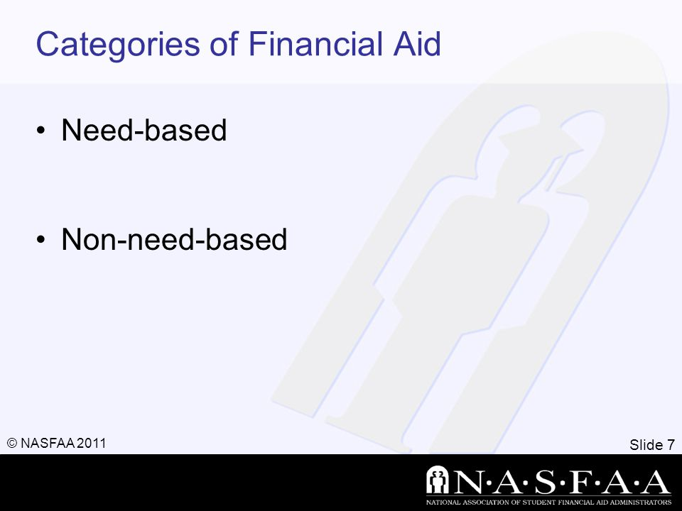 Slide 7 © NASFAA 2011 Categories of Financial Aid Need-based Non-need-based