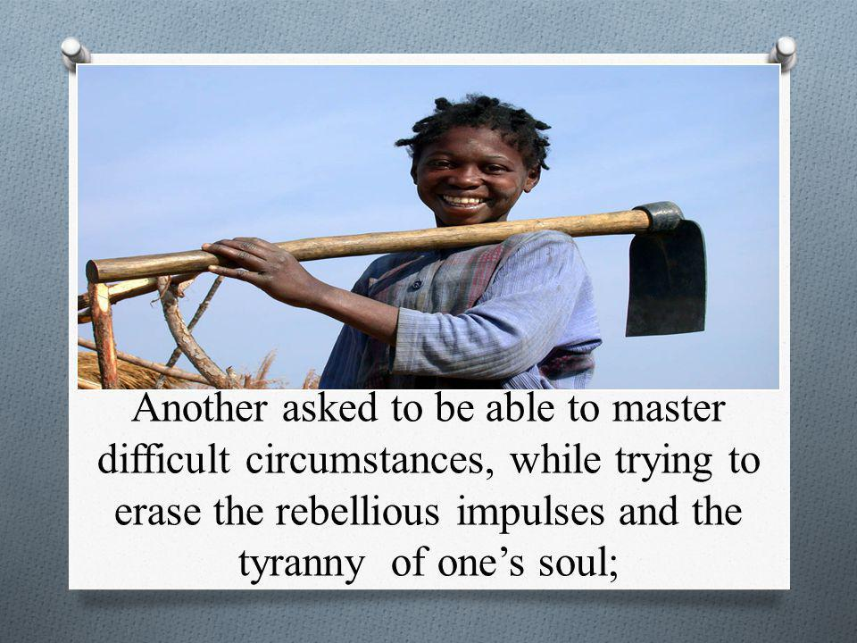 Another asked to be able to master difficult circumstances, while trying to erase the rebellious impulses and the tyranny of one's soul;