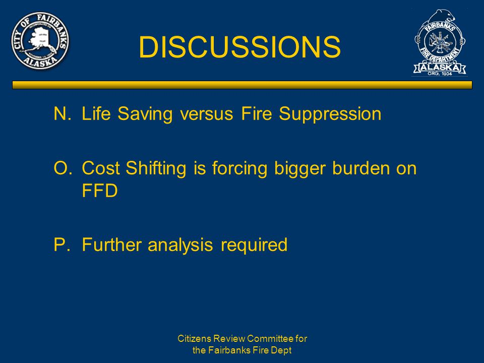 Citizens Review Committee for the Fairbanks Fire Dept DISCUSSIONS N.Life Saving versus Fire Suppression O.Cost Shifting is forcing bigger burden on FFD P.Further analysis required