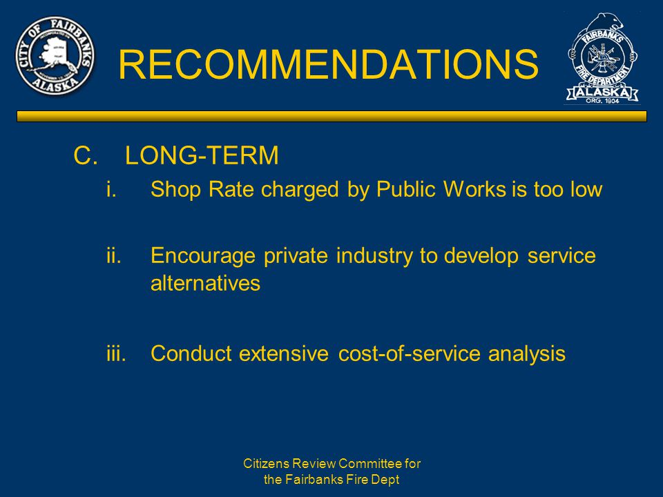 Citizens Review Committee for the Fairbanks Fire Dept RECOMMENDATIONS C.LONG-TERM i.Shop Rate charged by Public Works is too low ii.Encourage private industry to develop service alternatives iii.Conduct extensive cost-of-service analysis