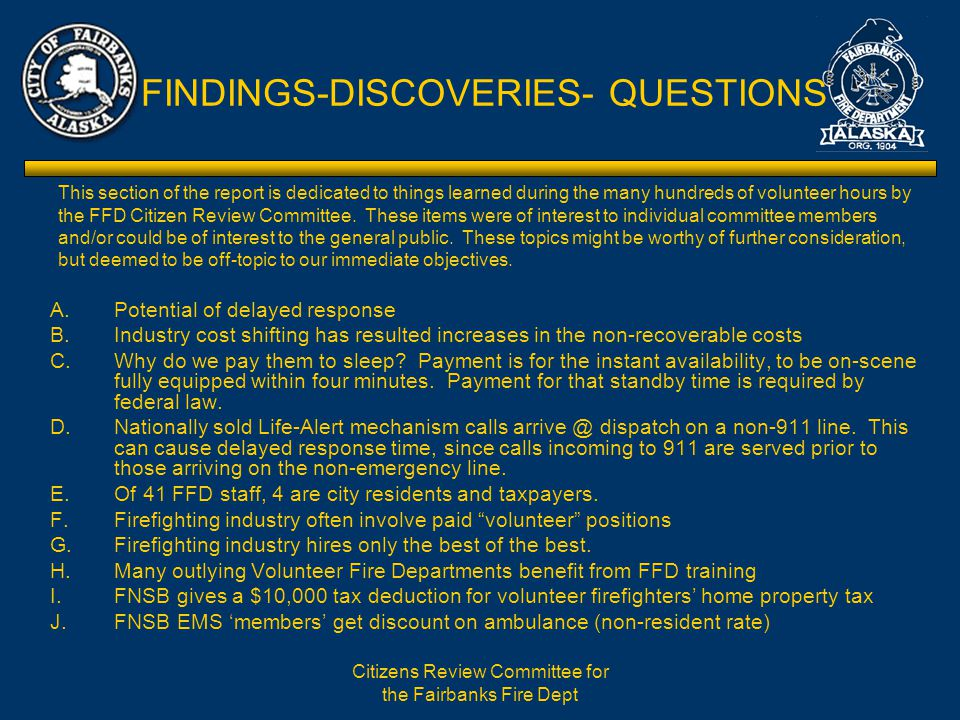Citizens Review Committee for the Fairbanks Fire Dept FINDINGS-DISCOVERIES- QUESTIONS A.Potential of delayed response B.Industry cost shifting has resulted increases in the non-recoverable costs C.Why do we pay them to sleep.