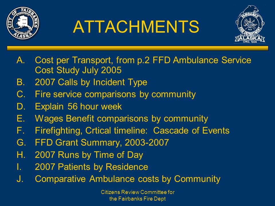 Citizens Review Committee for the Fairbanks Fire Dept ATTACHMENTS A.Cost per Transport, from p.2 FFD Ambulance Service Cost Study July 2005 B.2007 Calls by Incident Type C.Fire service comparisons by community D.Explain 56 hour week E.Wages Benefit comparisons by community F.Firefighting, Crtical timeline: Cascade of Events G.FFD Grant Summary, 2003-2007 H.2007 Runs by Time of Day I.2007 Patients by Residence J.Comparative Ambulance costs by Community