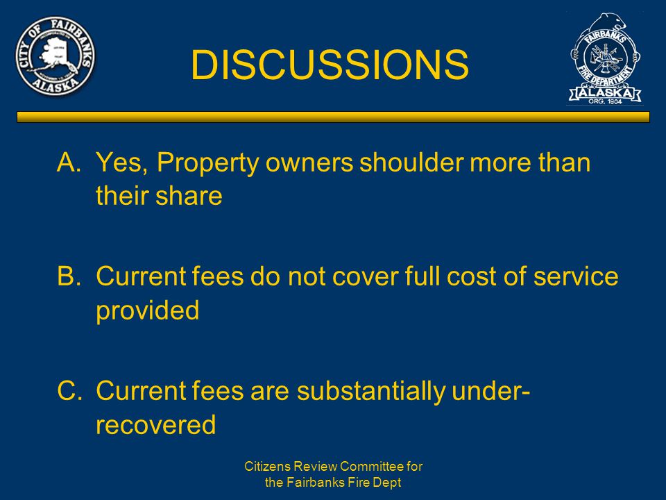 Citizens Review Committee for the Fairbanks Fire Dept DISCUSSIONS A.Yes, Property owners shoulder more than their share B.Current fees do not cover full cost of service provided C.Current fees are substantially under- recovered