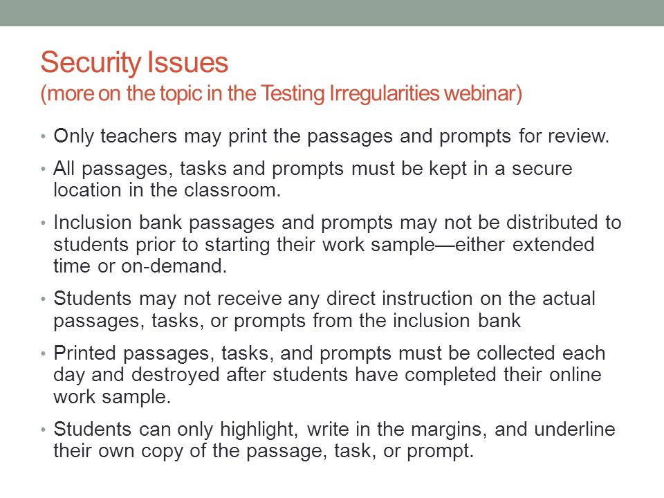 Security Issues (more on the topic in the Testing Irregularities webinar) Only teachers may print the passages and prompts for review. All passages, t