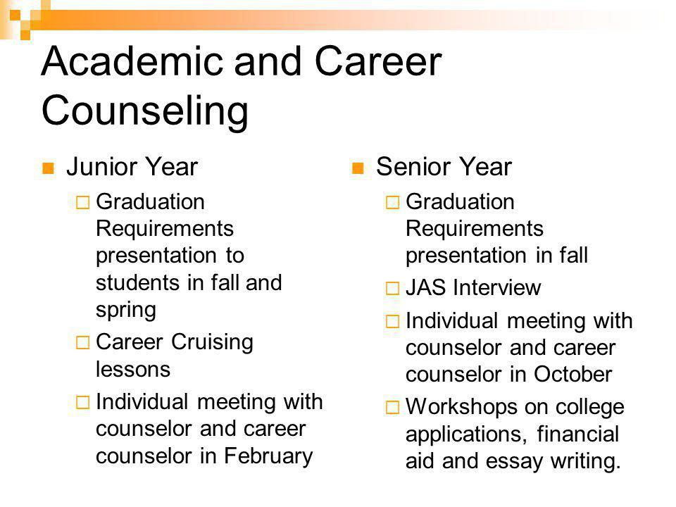 Academic and Career Counseling Junior Year  Graduation Requirements presentation to students in fall and spring  Career Cruising lessons  Individual meeting with counselor and career counselor in February Senior Year  Graduation Requirements presentation in fall  JAS Interview  Individual meeting with counselor and career counselor in October  Workshops on college applications, financial aid and essay writing.