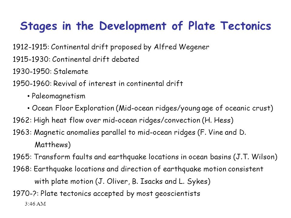 3:48 AM 1912-1915: Continental drift proposed by Alfred Wegener 1915-1930: Continental drift debated 1930-1950: Stalemate 1950-1960: Revival of interest in continental drift Paleomagnetism Ocean Floor Exploration (Mid-ocean ridges/young age of oceanic crust) 1962: High heat flow over mid-ocean ridges/convection (H.