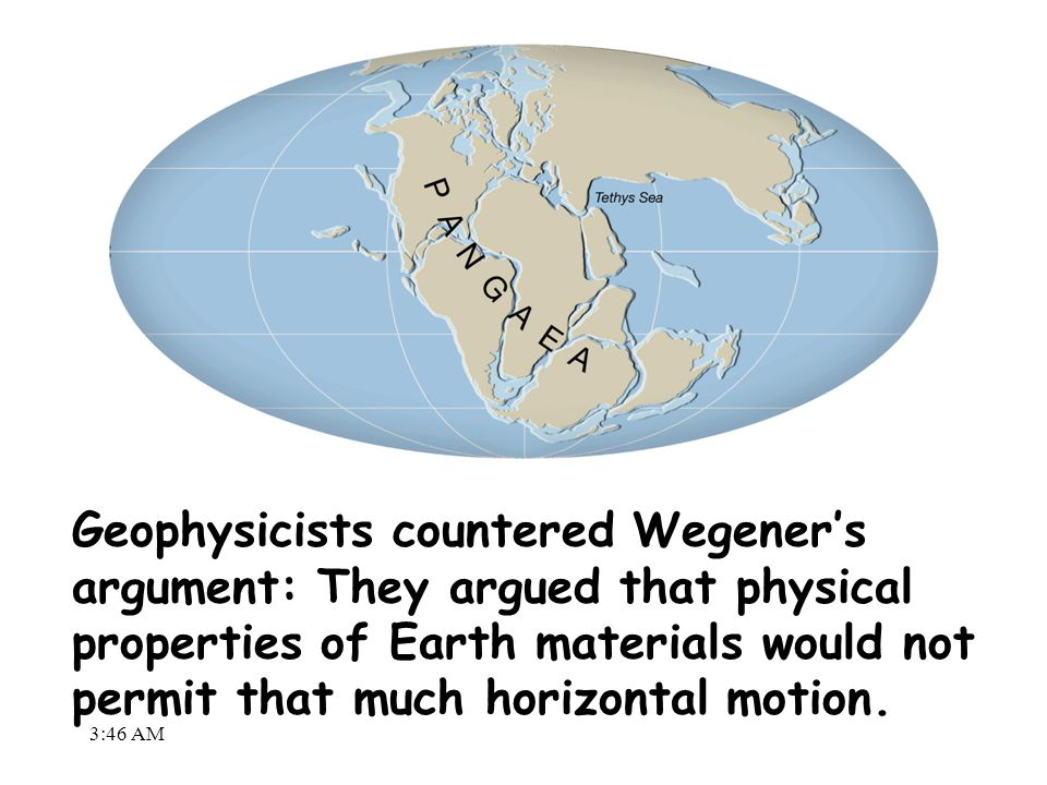 3:48 AM Geophysicists countered Wegener's argument: They argued that physical properties of Earth materials would not permit that much horizontal moti