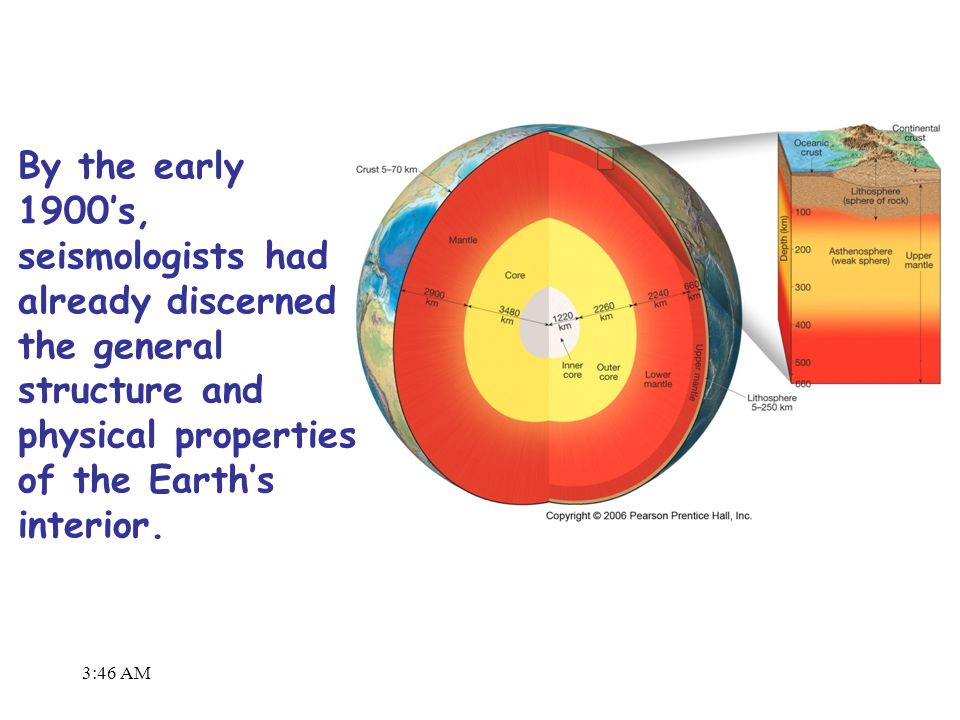 3:48 AM By the early 1900's, seismologists had already discerned the general structure and physical properties of the Earth's interior.