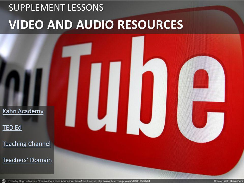 VIDEO AND AUDIO RESOURCES SUPPLEMENT LESSONS Kahn Academy Kahn Academy TED Ed TED Ed Teaching Channel Teaching Channel Teachers' Domain Teachers' Domain