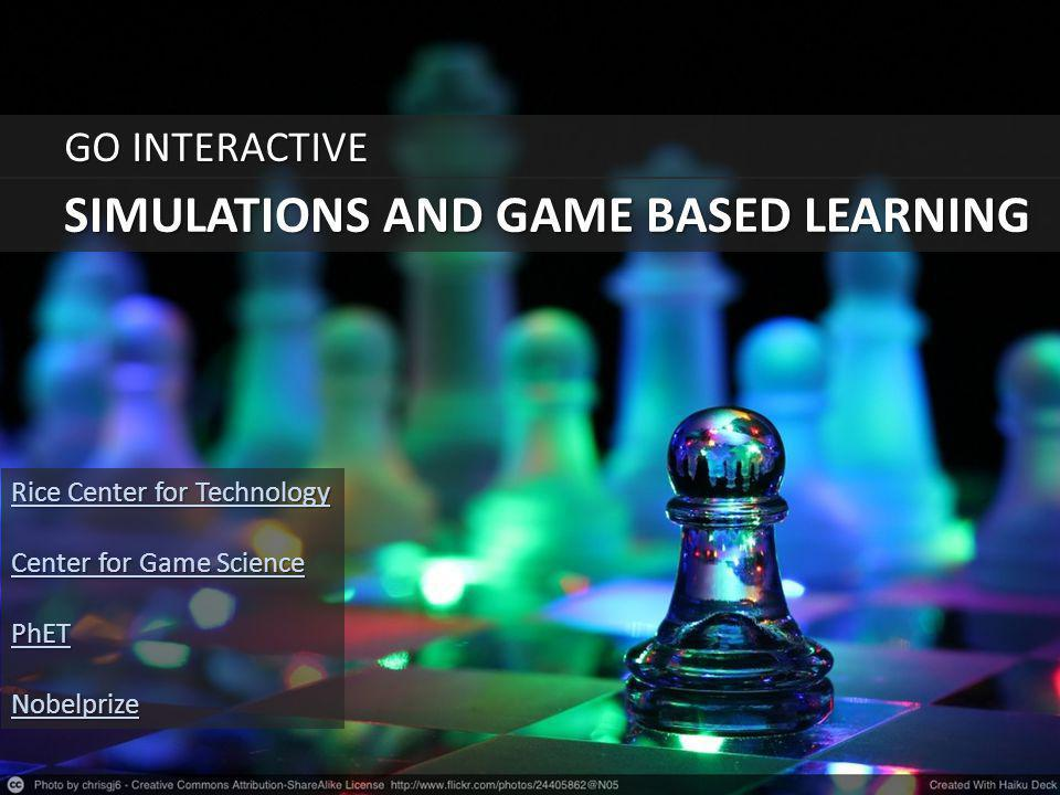 SIMULATIONS AND GAME BASED LEARNING GO INTERACTIVE Rice Center for Technology Rice Center for Technology Center for Game Science Center for Game Scien
