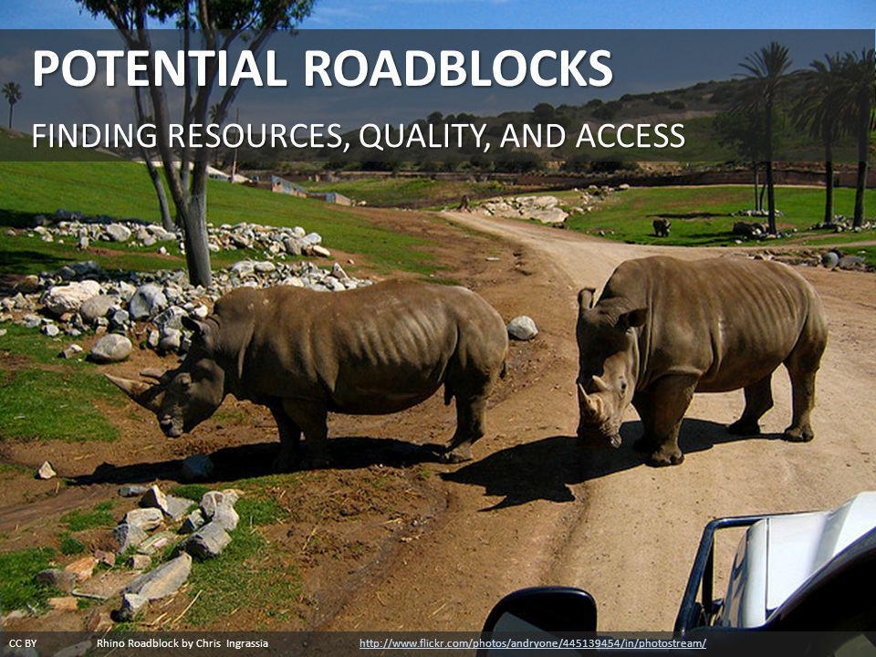 CC BY Rhino Roadblock by Chris Ingrassia http://www.flickr.com/photos/andryone/445139454/in/photostream/http://www.flickr.com/photos/andryone/445139454/in/photostream/ POTENTIAL ROADBLOCKS FINDING RESOURCES, QUALITY, AND ACCESS