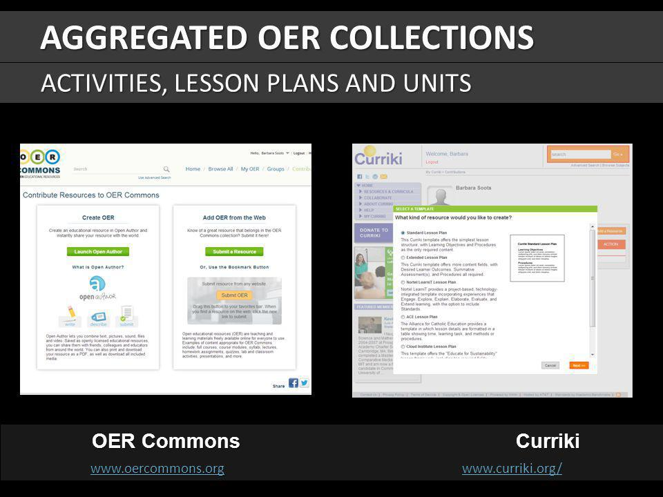 OER Commons Curriki OER Commons Curriki www.oercommons.orgwww.oercommons.org www.oercommons.org www.curriki.org/ www.oercommons.orgwww.curriki.org/ AGGREGATED OER COLLECTIONS ACTIVITIES, LESSON PLANS AND UNITS