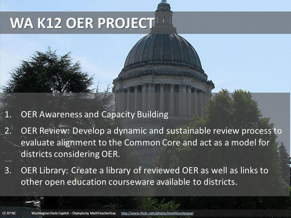 WA K12 OER PROJECT CC BY NC Washington State Capitol – Olympia by MathTeacherGuy http://www.flickr.com/photos/mathteacherguy/http://www.flickr.com/photos/mathteacherguy/ 1.OER Awareness and Capacity Building 2.OER Review: Develop a dynamic and sustainable review process to evaluate alignment to the Common Core and act as a model for districts considering OER.