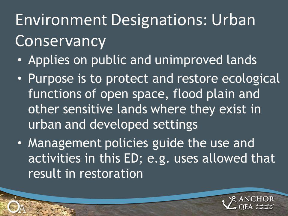 Applies on public and unimproved lands Purpose is to protect and restore ecological functions of open space, flood plain and other sensitive lands where they exist in urban and developed settings Management policies guide the use and activities in this ED; e.g.