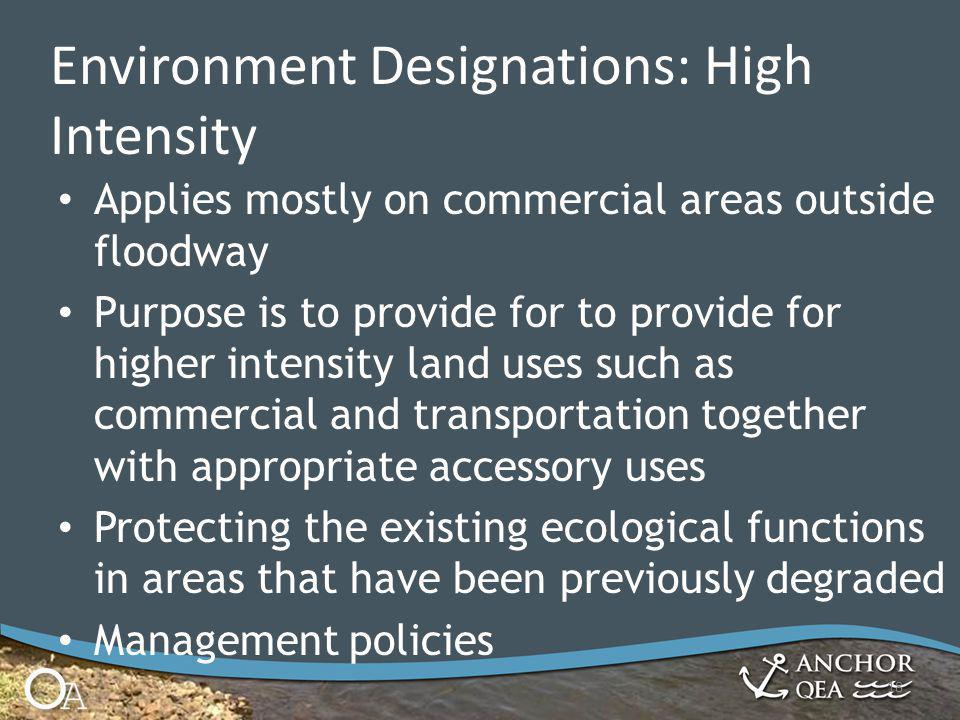 Applies mostly on commercial areas outside floodway Purpose is to provide for to provide for higher intensity land uses such as commercial and transportation together with appropriate accessory uses Protecting the existing ecological functions in areas that have been previously degraded Management policies 18 Environment Designations: High Intensity