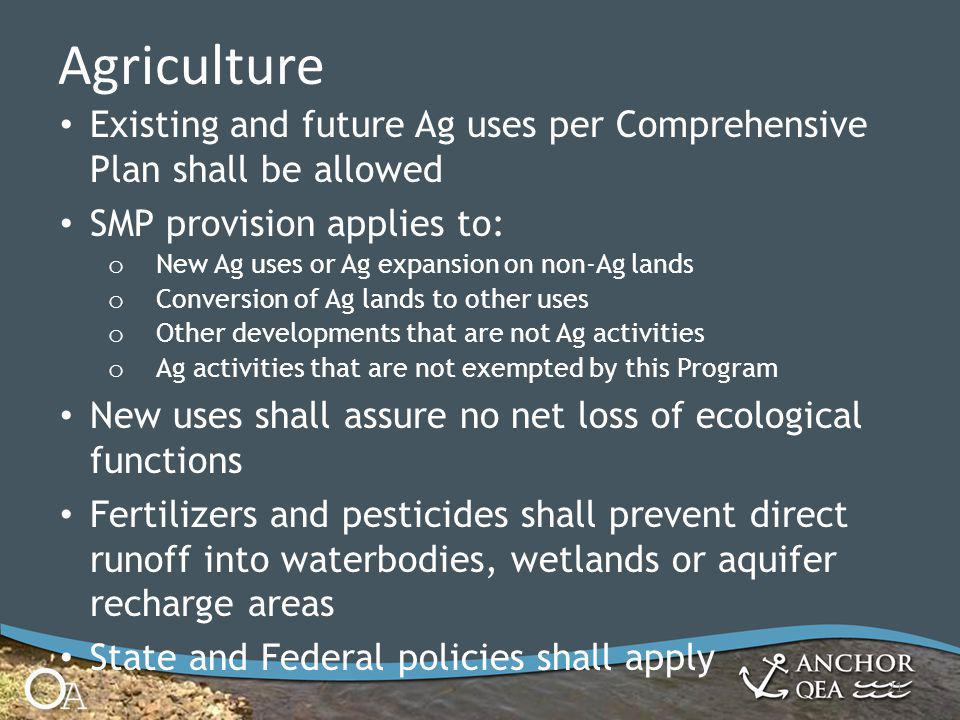 Agriculture 21 Existing and future Ag uses per Comprehensive Plan shall be allowed SMP provision applies to: o New Ag uses or Ag expansion on non-Ag lands o Conversion of Ag lands to other uses o Other developments that are not Ag activities o Ag activities that are not exempted by this Program New uses shall assure no net loss of ecological functions Fertilizers and pesticides shall prevent direct runoff into waterbodies, wetlands or aquifer recharge areas State and Federal policies shall apply
