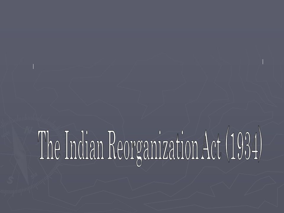 The Indian Reorganization Act (IRA) ► Ended allotment (division of indian lands) ► Encouraged tribes to adopt constitutions ► Included hiring preferences for NDN's in BIA ► Established loan funds for tribal development ► Allowed the secretary of Interior to accept additional lands in trust ► Generally included other provisions toward promoting tribal self-government