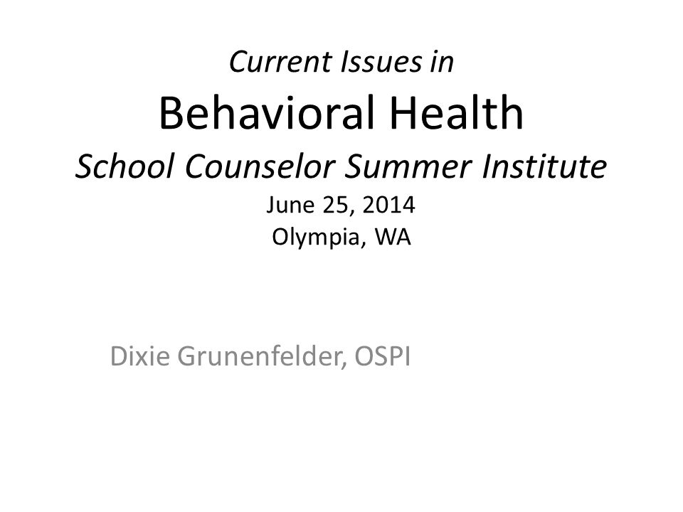 Current Issues in Behavioral Health School Counselor Summer Institute June 25, 2014 Olympia, WA Dixie Grunenfelder, OSPI