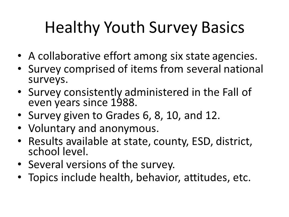 Healthy Youth Survey Basics A collaborative effort among six state agencies. Survey comprised of items from several national surveys. Survey consisten