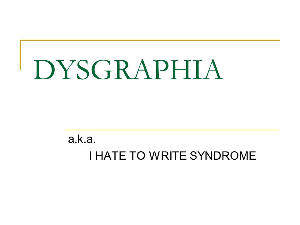 DYSGRAPHIA a.k.a. I HATE TO WRITE SYNDROME