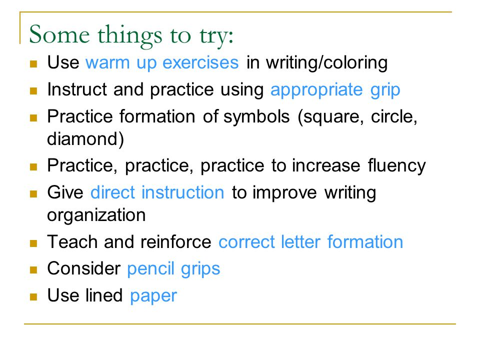 Some things to try: Use warm up exercises in writing/coloring Instruct and practice using appropriate grip Practice formation of symbols (square, circle, diamond) Practice, practice, practice to increase fluency Give direct instruction to improve writing organization Teach and reinforce correct letter formation Consider pencil grips Use lined paper