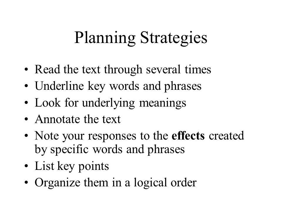 Planning Strategies Read the text through several times Underline key words and phrases Look for underlying meanings Annotate the text Note your respo
