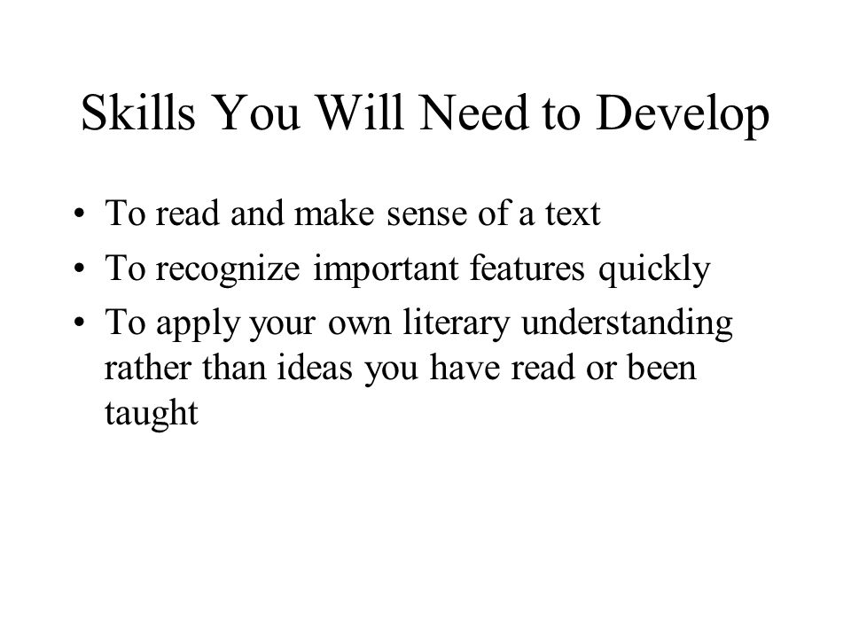 Skills You Will Need to Develop To read and make sense of a text To recognize important features quickly To apply your own literary understanding rath