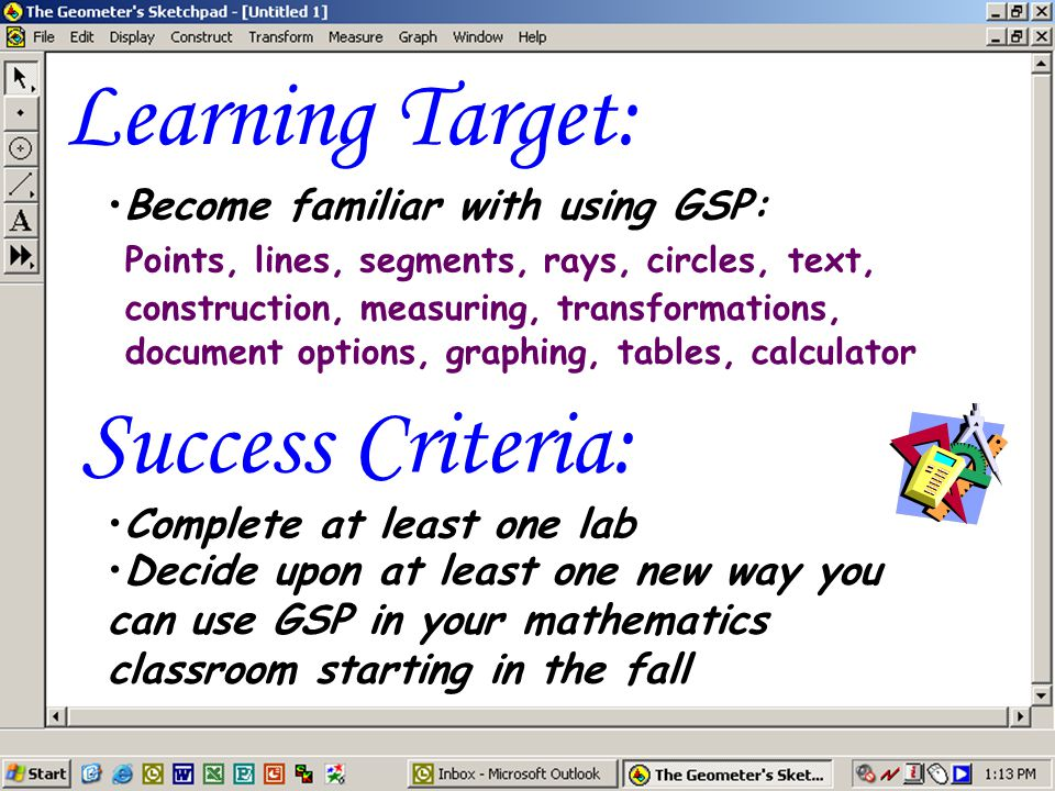 Learning Target: Points, lines, segments, rays, circles, text, construction, measuring, transformations, document options, graphing, tables, calculator Become familiar with using GSP: Complete at least one lab Decide upon at least one new way you can use GSP in your mathematics classroom starting in the fall Success Criteria: