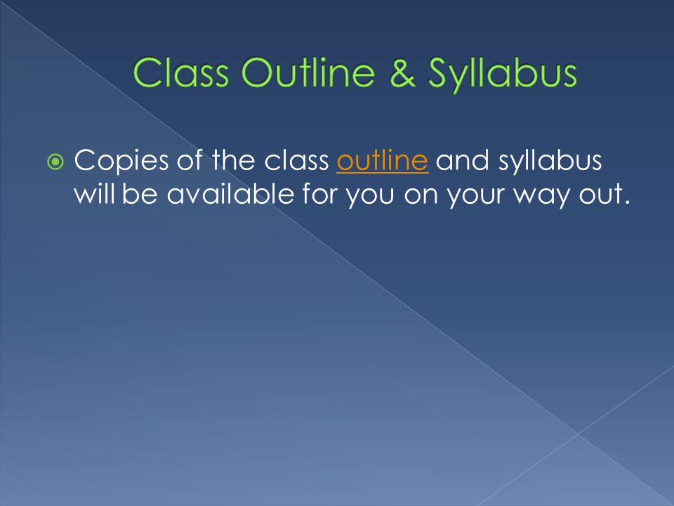  Copies of the class outline and syllabus will be available for you on your way out.outline