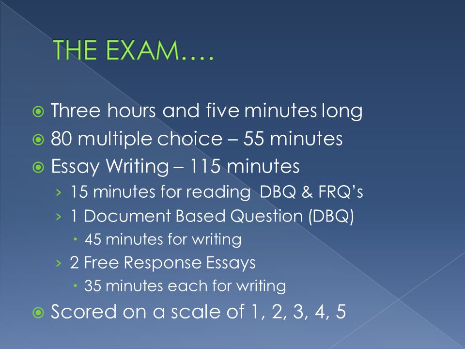  Three hours and five minutes long  80 multiple choice – 55 minutes  Essay Writing – 115 minutes › 15 minutes for reading DBQ & FRQ's › 1 Document Based Question (DBQ)  45 minutes for writing › 2 Free Response Essays  35 minutes each for writing  Scored on a scale of 1, 2, 3, 4, 5
