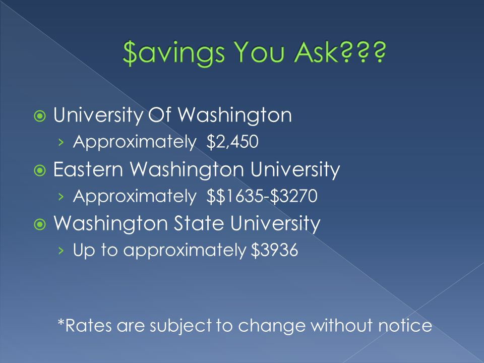  University Of Washington › Approximately $2,450  Eastern Washington University › Approximately $$1635-$3270  Washington State University › Up to approximately $3936 *Rates are subject to change without notice