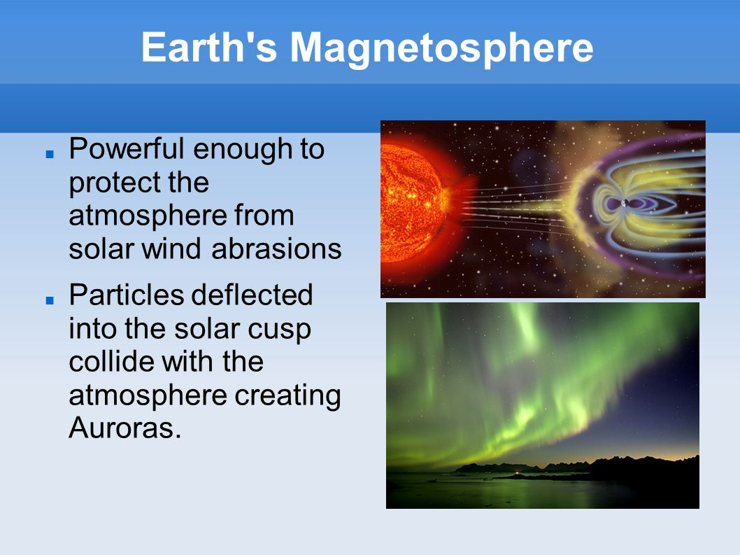 Earth s Magnetosphere Powerful enough to protect the atmosphere from solar wind abrasions Particles deflected into the solar cusp collide with the atmosphere creating Auroras.