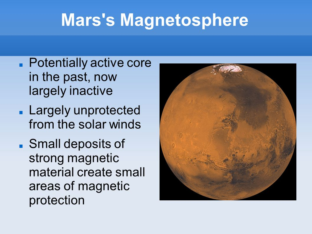 Mars s Magnetosphere Potentially active core in the past, now largely inactive Largely unprotected from the solar winds Small deposits of strong magnetic material create small areas of magnetic protection