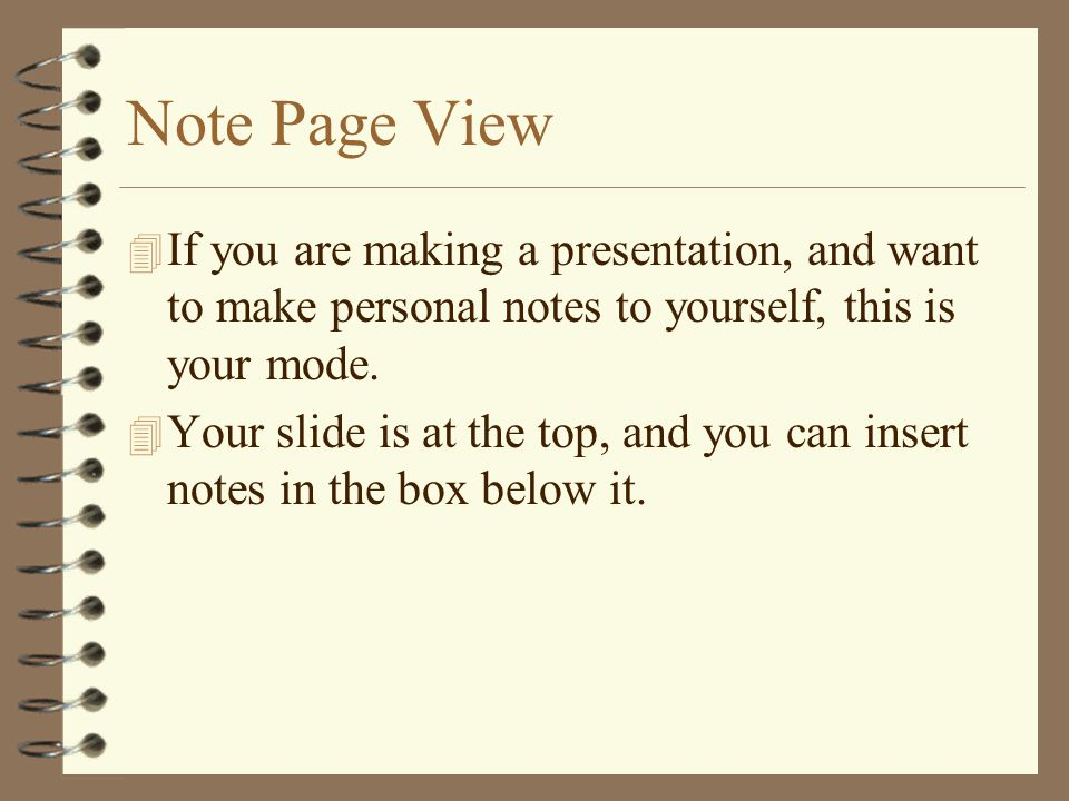 Note Page View 4 If you are making a presentation, and want to make personal notes to yourself, this is your mode.