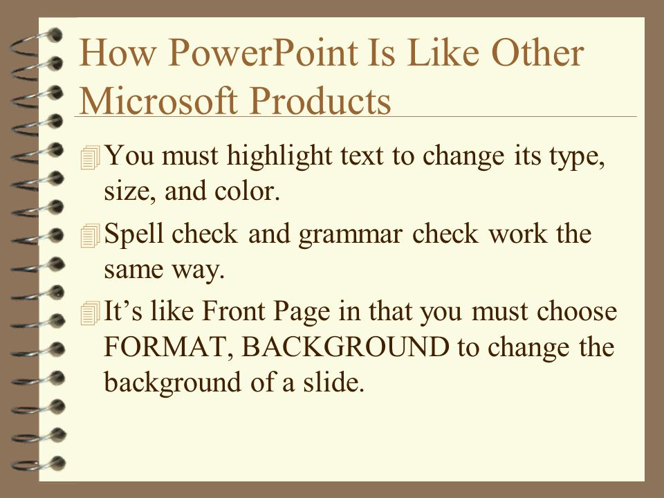 How PowerPoint Is Like Other Microsoft Products 4 You must highlight text to change its type, size, and color.