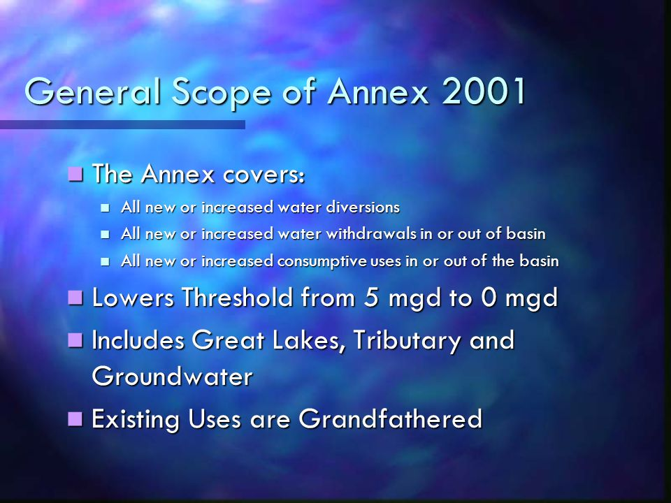 General Scope of Annex 2001 The Annex covers: The Annex covers: All new or increased water diversions All new or increased water diversions All new or increased water withdrawals in or out of basin All new or increased water withdrawals in or out of basin All new or increased consumptive uses in or out of the basin All new or increased consumptive uses in or out of the basin Lowers Threshold from 5 mgd to 0 mgd Lowers Threshold from 5 mgd to 0 mgd Includes Great Lakes, Tributary and Groundwater Includes Great Lakes, Tributary and Groundwater Existing Uses are Grandfathered Existing Uses are Grandfathered