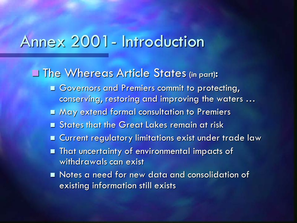 Annex 2001- Introduction The Whereas Article States (in part) : The Whereas Article States (in part) : Governors and Premiers commit to protecting, conserving, restoring and improving the waters … Governors and Premiers commit to protecting, conserving, restoring and improving the waters … May extend formal consultation to Premiers May extend formal consultation to Premiers States that the Great Lakes remain at risk States that the Great Lakes remain at risk Current regulatory limitations exist under trade law Current regulatory limitations exist under trade law That uncertainty of environmental impacts of withdrawals can exist That uncertainty of environmental impacts of withdrawals can exist Notes a need for new data and consolidation of existing information still exists Notes a need for new data and consolidation of existing information still exists