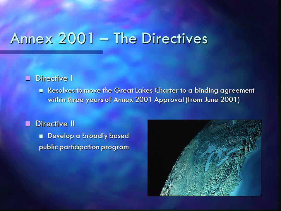 Annex 2001 – The Directives Directive I Directive I Resolves to move the Great Lakes Charter to a binding agreement within three years of Annex 2001 Approval (from June 2001) Resolves to move the Great Lakes Charter to a binding agreement within three years of Annex 2001 Approval (from June 2001) Directive II Directive II Develop a broadly based Develop a broadly based public participation program