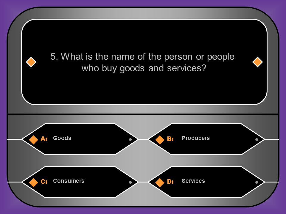 A:B: GoodsProducers 5. What is the name of the person or people who buy goods and services.