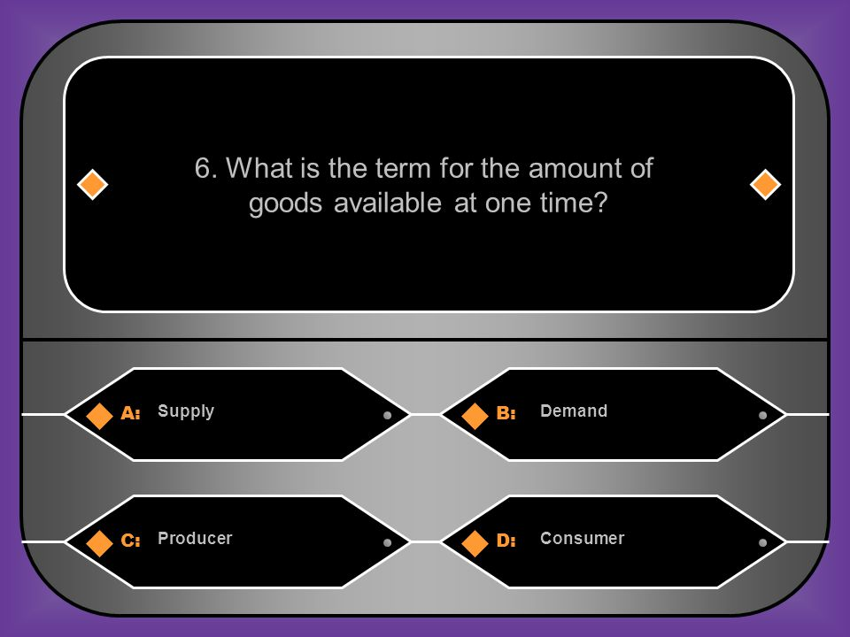 A:B: SupplyDemand 6. What is the term for the amount of goods available at one time.