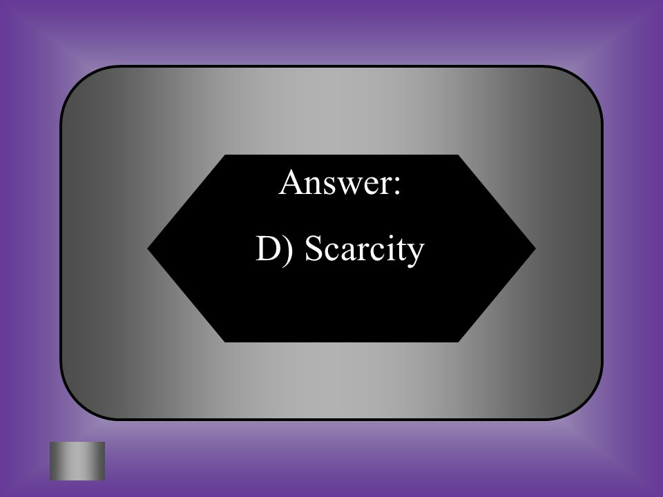 Answer: D) Scarcity