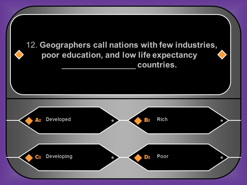 A:B: DevelopedRich 12. Geographers call nations with few industries, poor education, and low life expectancy ________________ countries. C:D: Developi