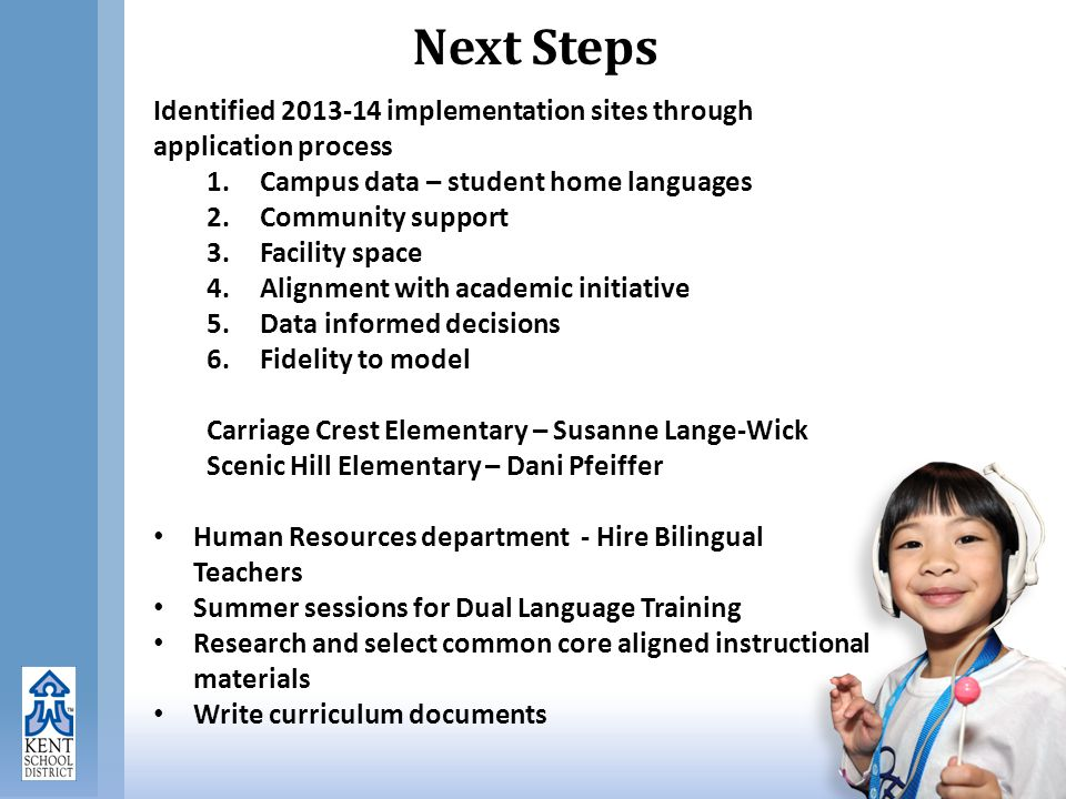 Next Steps Identified 2013-14 implementation sites through application process 1.Campus data – student home languages 2.Community support 3.Facility space 4.Alignment with academic initiative 5.Data informed decisions 6.Fidelity to model Carriage Crest Elementary – Susanne Lange-Wick Scenic Hill Elementary – Dani Pfeiffer Human Resources department - Hire Bilingual Teachers Summer sessions for Dual Language Training Research and select common core aligned instructional materials Write curriculum documents