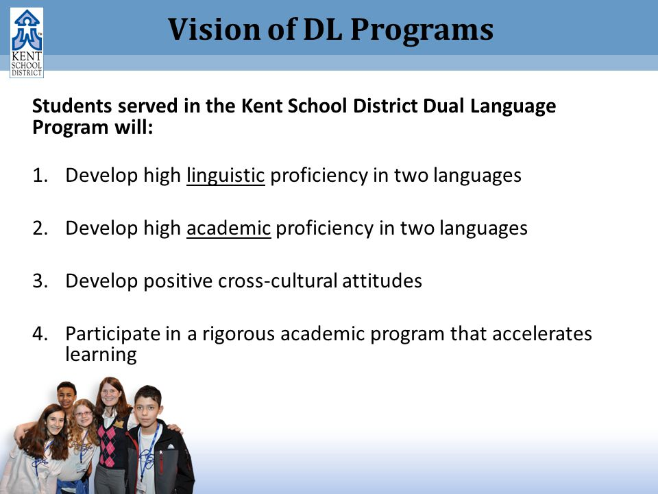Vision of DL Programs Students served in the Kent School District Dual Language Program will: 1.Develop high linguistic proficiency in two languages 2.Develop high academic proficiency in two languages 3.Develop positive cross-cultural attitudes 4.Participate in a rigorous academic program that accelerates learning