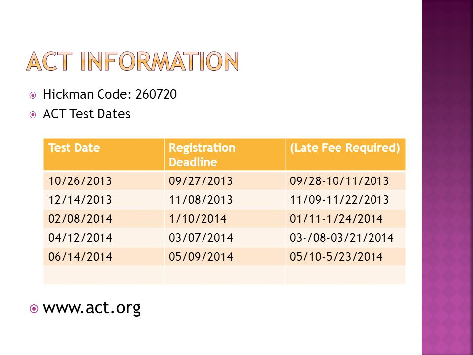  Hickman Code: 260720  ACT Test Dates  www.act.org Test DateRegistration Deadline (Late Fee Required) 10/26/201309/27/201309/28-10/11/2013 12/14/201311/08/201311/09-11/22/2013 02/08/20141/10/201401/11-1/24/2014 04/12/201403/07/201403-/08-03/21/2014 06/14/201405/09/201405/10-5/23/2014