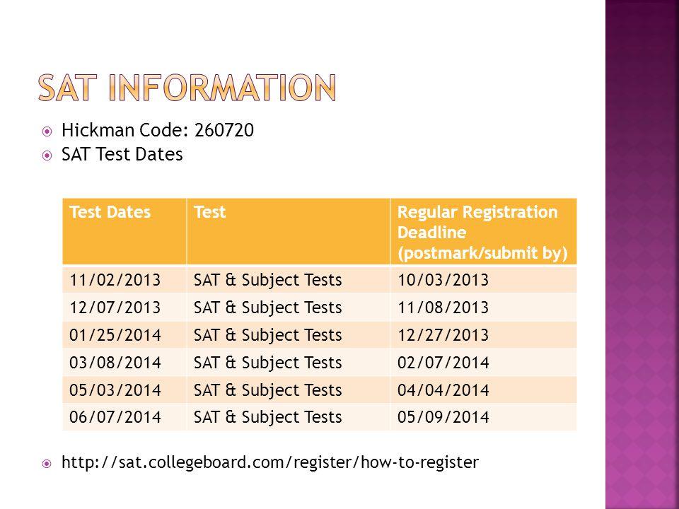  Hickman Code: 260720  SAT Test Dates  http://sat.collegeboard.com/register/how-to-register Test DatesTestRegular Registration Deadline (postmark/submit by) 11/02/2013SAT & Subject Tests10/03/2013 12/07/2013SAT & Subject Tests11/08/2013 01/25/2014SAT & Subject Tests12/27/2013 03/08/2014SAT & Subject Tests02/07/2014 05/03/2014SAT & Subject Tests04/04/2014 06/07/2014SAT & Subject Tests05/09/2014
