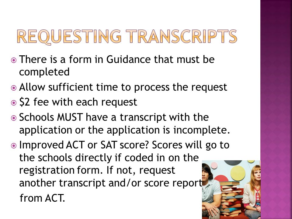  There is a form in Guidance that must be completed  Allow sufficient time to process the request  $2 fee with each request  Schools MUST have a transcript with the application or the application is incomplete.